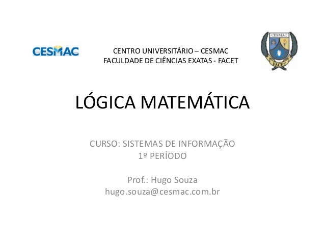 LÓGICA MATEMÁTICA  CURSO: SISTEMAS DE INFORMAÇÃO  1º PERÍODO  Prof.: Hugo Souza  hugo.souza@cesmac.com.br  CENTRO UNIVERSI...