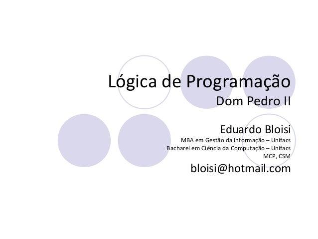 Lógica de Programação Dom Pedro II Eduardo Bloisi MBA em Gestão da Informação – Unifacs Bacharel em Ciência da Computação ...