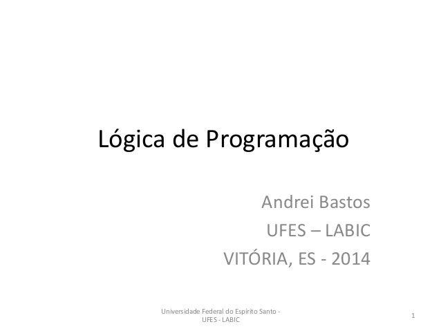 Lógica de Programação Andrei Bastos UFES – LABIC VITÓRIA, ES - 2014 Universidade Federal do Espírito Santo UFES - LABIC  1