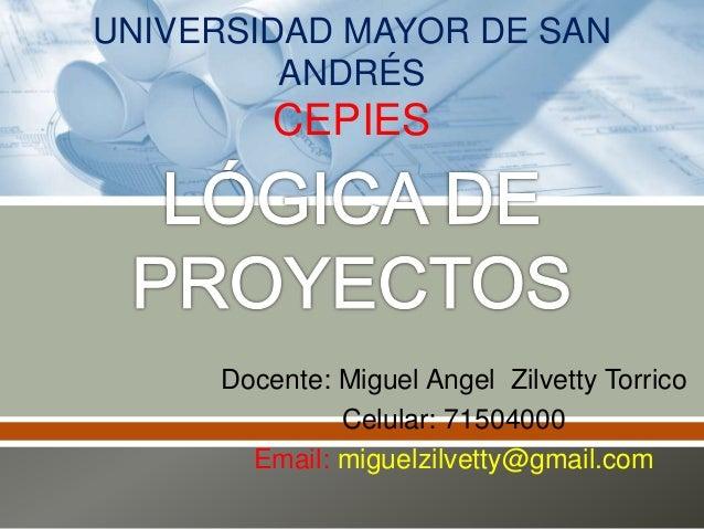 Docente: Miguel Angel Zilvetty Torrico Celular: 71504000 Email: miguelzilvetty@gmail.com UNIVERSIDAD MAYOR DE SAN ANDRÉS C...