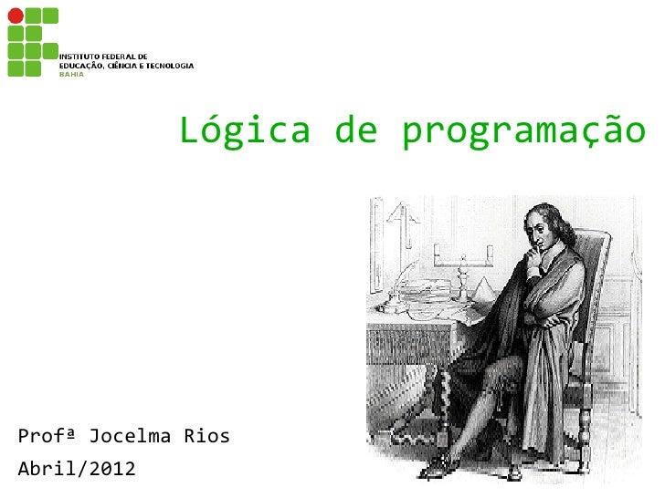 Lógica de programaçãoProfª Jocelma RiosAbril/2012
