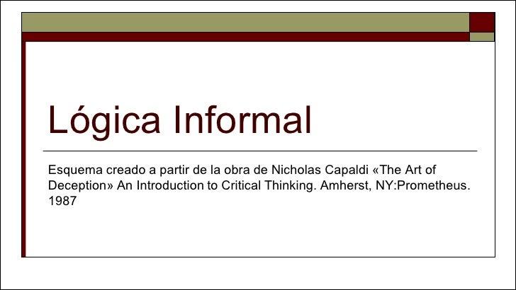 Lógica Informal Esquema creado a partir de la obra de Nicholas Capaldi «The Art of Deception» An Introduction to Critical ...