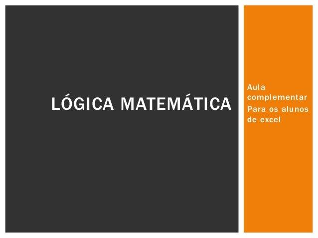 LÓGICA MATEMÁTICA  Aula complementar Para os alunos de excel