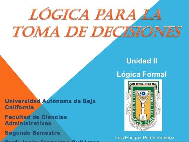 Universidad Autónoma de Baja California Facultad de Ciencias Administrativas Segundo Semestre Unidad II Lógica Formal Luis...