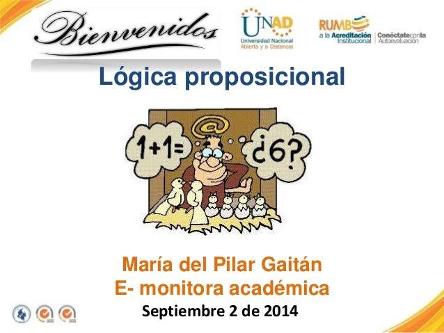 Lógica proposicional  María del Pilar Gaitán  E- monitora académica  Septiembre 2 de 2014