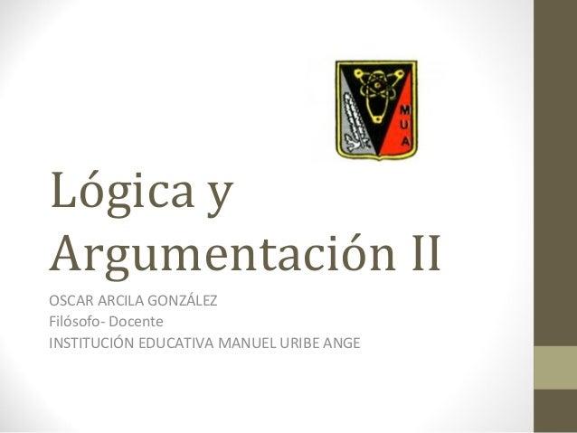 Lógica yArgumentación IIOSCAR ARCILA GONZÁLEZFilósofo- DocenteINSTITUCIÓN EDUCATIVA MANUEL URIBE ANGE