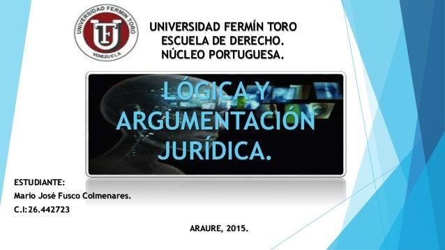 LÓGICA Y ARGUMENTACIÓN JURÍDICA. ESTUDIANTE: Mario José Fusco Colmenares. C.I:26.442723 UNIVERSIDAD FERMÍN TORO ESCUELA DE...