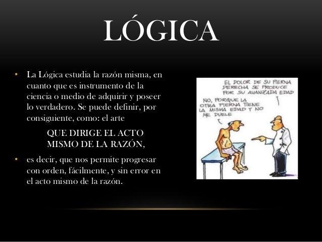 LÓGICA • La Lógica estudia la razón misma, en cuanto que es instrumento de la ciencia o medio de adquirir y poseer lo verd...