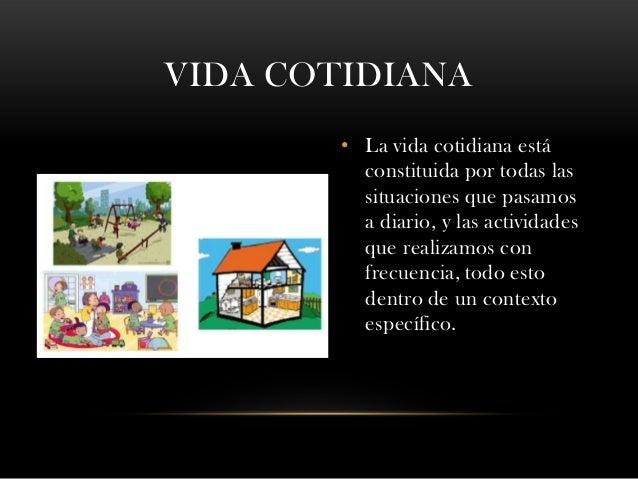 VIDA COTIDIANA • La vida cotidiana está constituida por todas las situaciones que pasamos a diario, y las actividades que ...