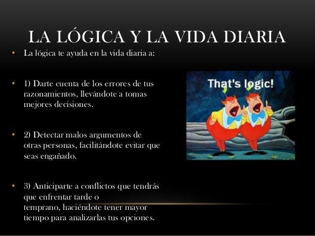 LA LÓGICA Y LA VIDA DIARIA • La lógica te ayuda en la vida diaria a: • 1) Darte cuenta de los errores de tus razonamientos...