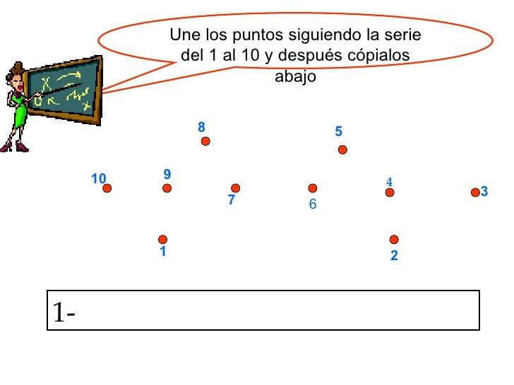 Une los puntos siguiendo la serie del 1 al 10 y después cópialos abajo 1 2 3 4 5 6 7 8 9 10 1-