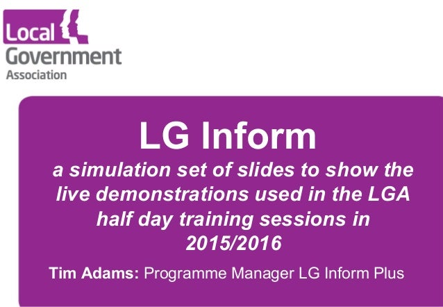 LG Inform a simulation set of slides to show the live demonstrations used in the LGA half day training sessions in 2015/20...