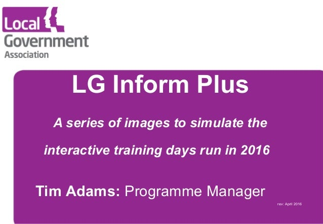 Tim Adams: Programme Manager rev: April 2016 LG Inform Plus A series of images to simulate the interactive training days r...