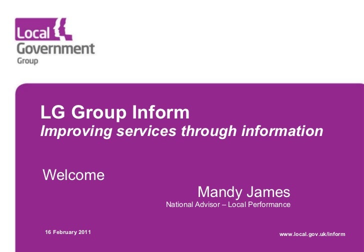 LG Group Inform Improving services through information Welcome Mandy James National Advisor – Local Performance 16 Februar...