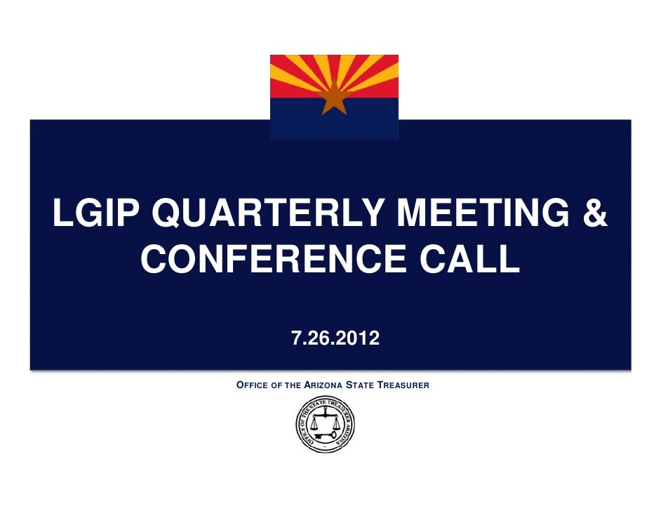 LGIP QUARTERLY MEETING &    CONFERENCE CALL                 7.26.2012       OFFICE OF THE ARIZONA STATE TREASURER
