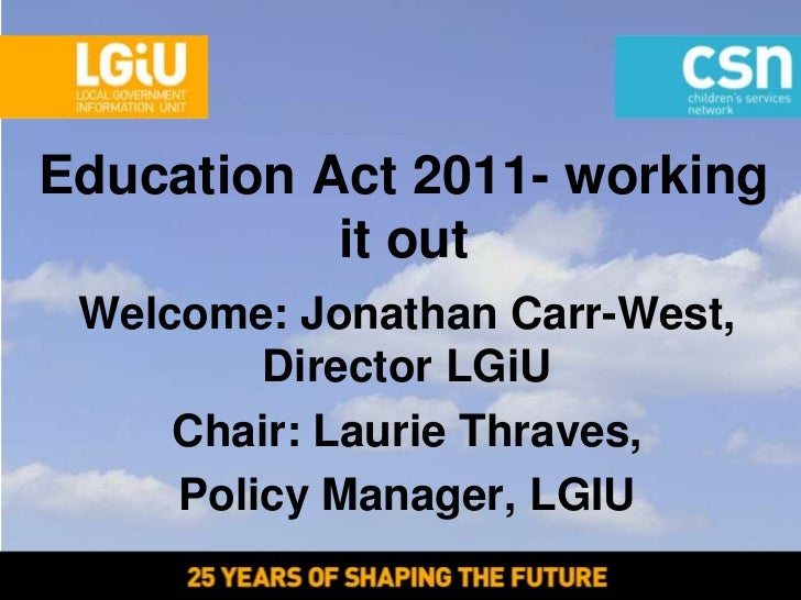 Education Act 2011- working           it out Welcome: Jonathan Carr-West,         Director LGiU     Chair: Laurie Thraves,...
