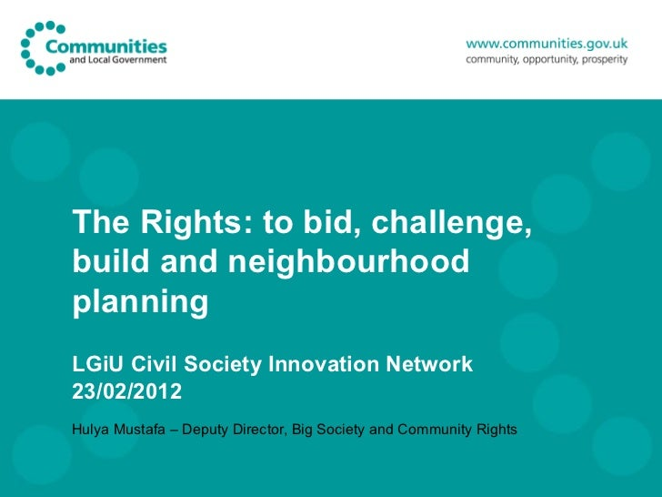 The Rights: to bid, challenge, build and neighbourhood planning LGiU Civil Society Innovation Network 23/02/2012 Hulya Mus...