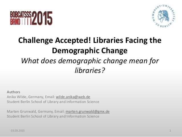 Challenge Accepted! Libraries Facing the Demographic Change What does demographic change mean for libraries? 03.03.2015 1 ...