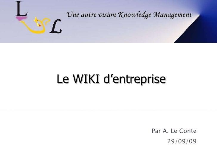 Par A. Le Conte 29/09/09 Une autre vision Knowledge Management Le WIKI d'entreprise