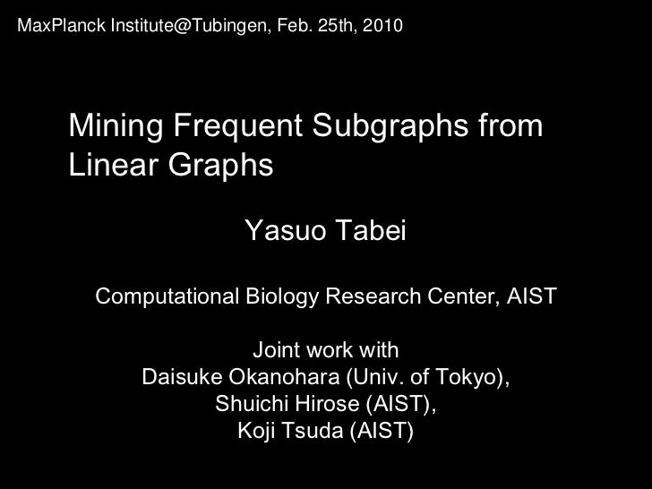 MaxPlanckInstitute@Tubingen, Feb. 25th, 2010  <br />Mining Frequent Subgraphs from<br />Linear Graphs<br />YasuoTabei<br /...