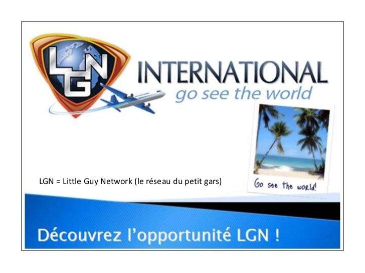 LGN = Little Guy Network (le réseau du petit gars)<br />