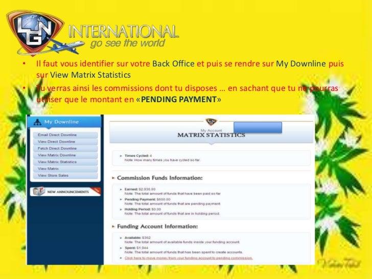 Il faut vous identifier sur votre Back Office et puis se rendre sur MyDownlinepuis sur View Matrix Statistics<br />Tu verr...