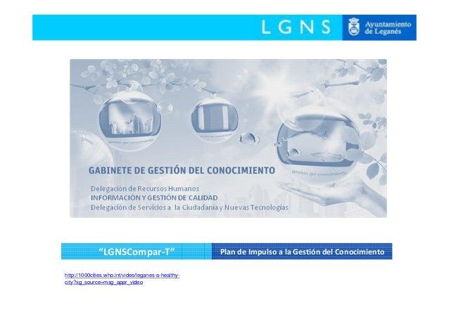 """""""LGNSCompar-T"""" Plan de Impulso a la Gestión del Conocimiento http://1000cities.who.int/video/leganes-a-healthy- city?xg_so..."""