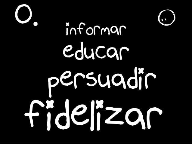 educar persuadir informar O. fidelizar r