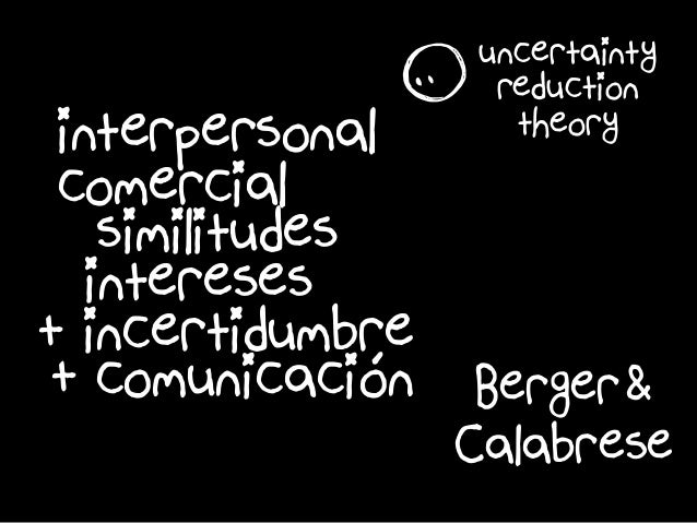 é Calabrese Berger& interpersonal r uncertainty reduction theory comercial similitudes intereses + comunicacióon + incerti...