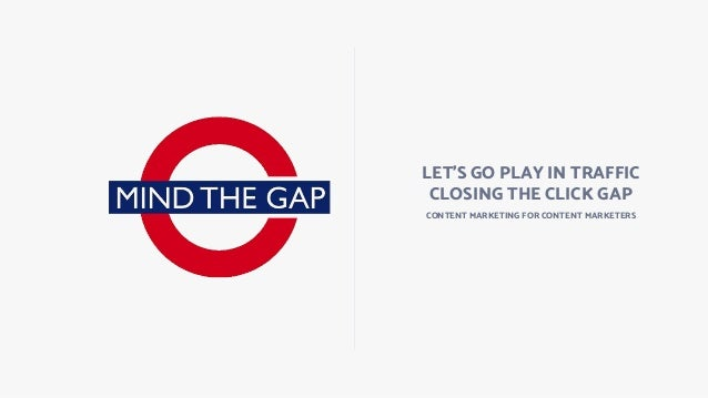 LET'S GO PLAY IN TRAFFIC CLOSING THE CLICK GAP CONTENT MARKETING FOR CONTENT MARKETERS