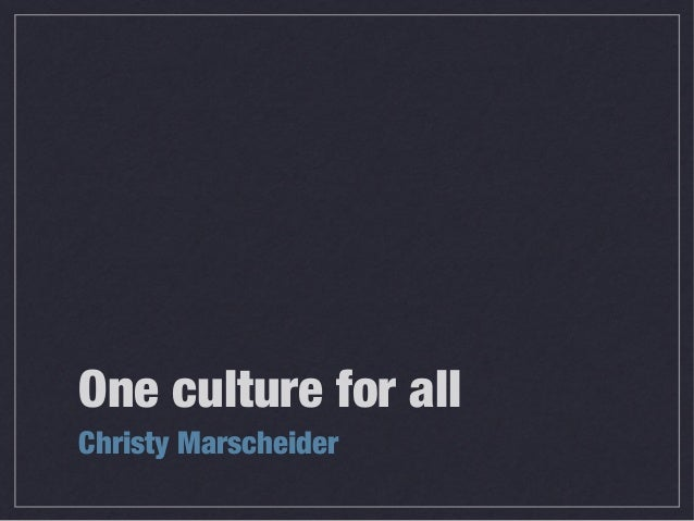 One culture for all Christy Marscheider