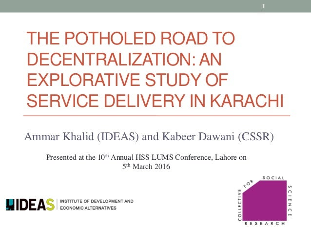 Ammar Khalid (IDEAS) and Kabeer Dawani (CSSR) THE POTHOLED ROAD TO DECENTRALIZATION: AN EXPLORATIVE STUDY OF SERVICE DELIV...