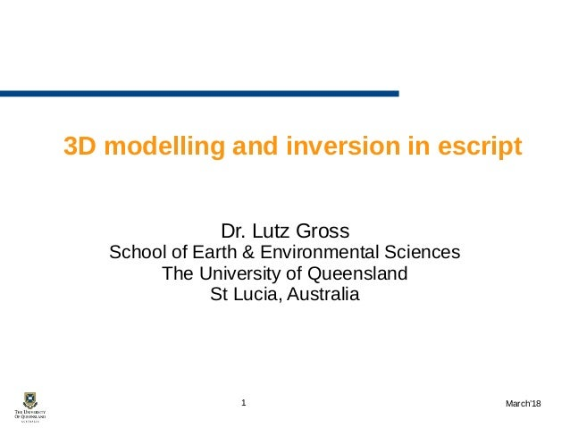 1 March'18 3D modelling and inversion in escript Dr. Lutz Gross School of Earth & Environmental Sciences The University of...
