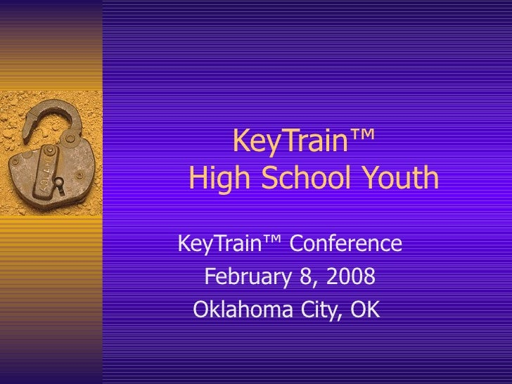 KeyTrain™   High School Youth KeyTrain™ Conference February 8, 2008 Oklahoma City, OK