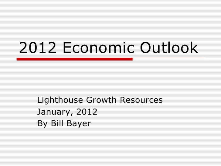 2012 Economic Outlook <ul><li>Lighthouse Growth Resources </li></ul><ul><li>January, 2012 </li></ul><ul><li>By Bill Bayer ...