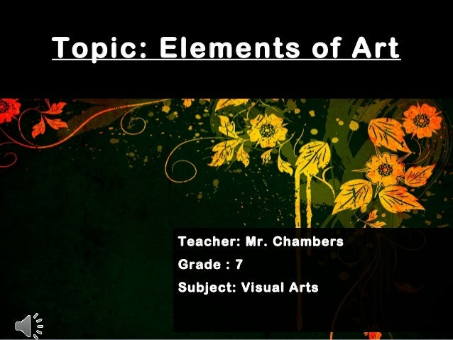 Topic: Elements of Art Teacher: Mr. Chambers Grade : 7 Subject: Visual Arts
