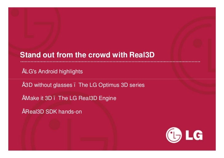 Stand out from the crowd with Real3D• LGs Android highlights• 3D without glasses – The LG Optimus 3D series• Make it 3D – ...
