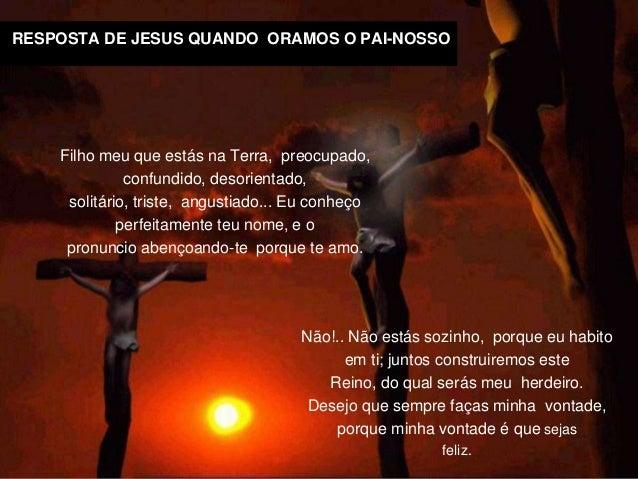 RESPOSTA DE JESUS QUANDO ORAMOS O PAI-NOSSO Não!.. Não estás sozinho, porque eu habito em ti; juntos construiremos este Re...