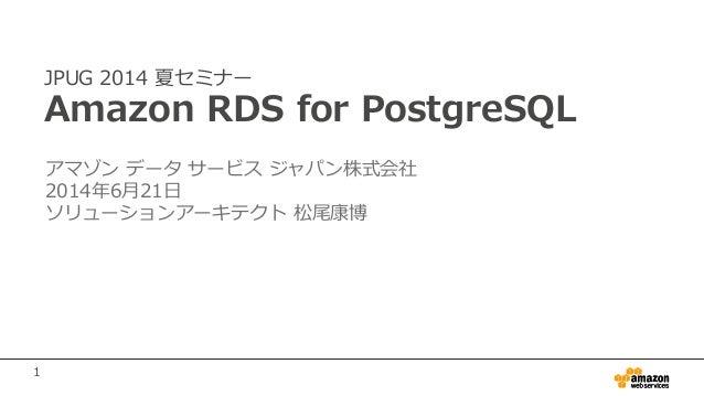 1 JPUG 2014 夏セミナー Amazon RDS for PostgreSQL アマゾン データ サービス ジャパン株式会社 2014年6月21日 ソリューションアーキテクト 松尾康博