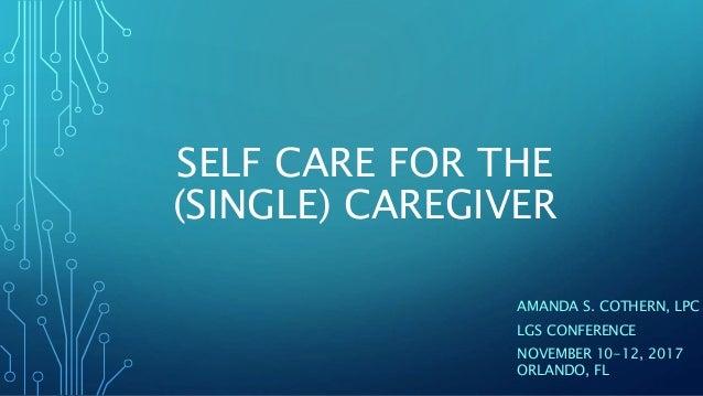 SELF CARE FOR THE (SINGLE) CAREGIVER AMANDA S. COTHERN, LPC LGS CONFERENCE NOVEMBER 10-12, 2017 ORLANDO, FL