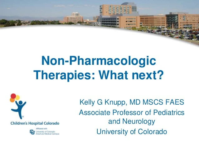 Non-Pharmacologic Therapies: What next? Kelly G Knupp, MD MSCS FAES Associate Professor of Pediatrics and Neurology Univer...