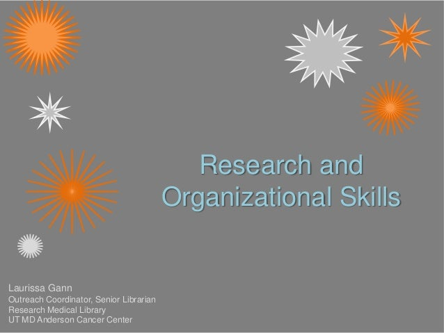 Research and Organizational Skills Laurissa Gann Outreach Coordinator, Senior Librarian Research Medical Library UT MD And...