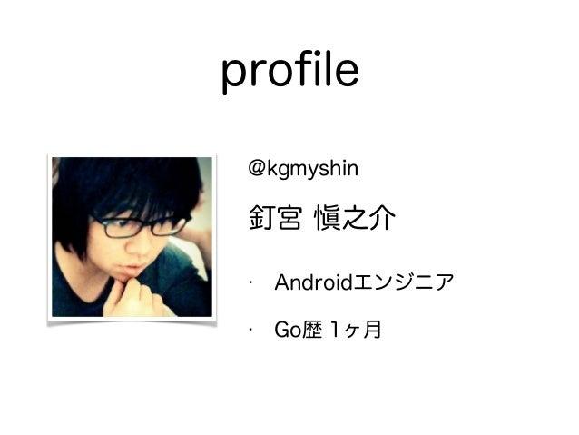 profile @kgmyshin 釘宮 愼之介 • Androidエンジニア • Go歴 1ヶ月