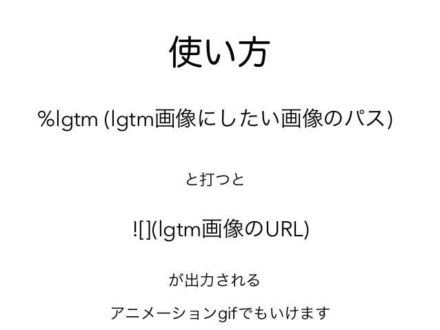 使い方 %lgtm (lgtm画像にしたい画像のパス) と打つと ![](lgtm画像のURL) が出力される アニメーションgifでもいけます