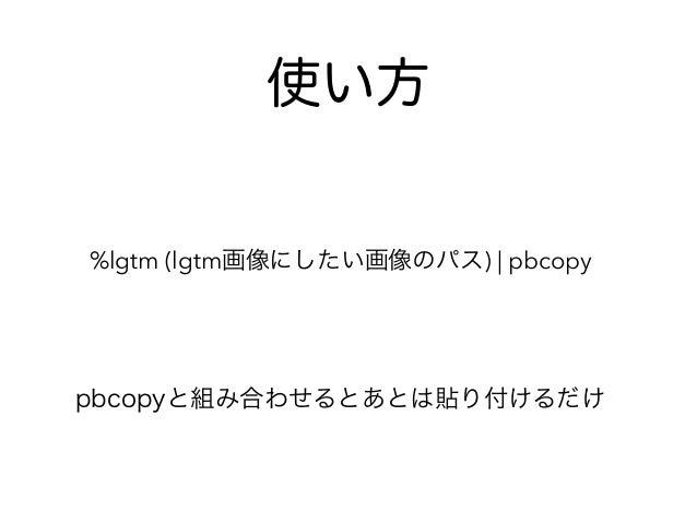 %lgtm (lgtm画像にしたい画像のパス) | pbcopy pbcopyと組み合わせるとあとは貼り付けるだけ 使い方