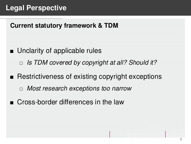 Legal Perspective 2  Unclarity of applicable rules  Is TDM covered by copyright at all? Should it?  Restrictiveness of ...
