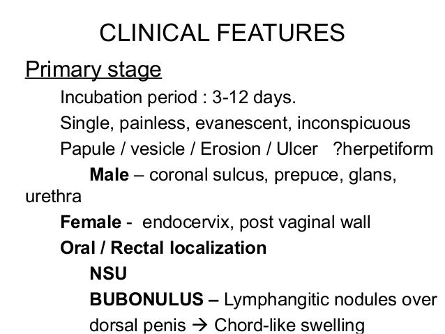 CLINICAL FEATURES Primary stage Incubation period : 3-12 days. Single, painless, evanescent, inconspicuous Papule / vesicl...