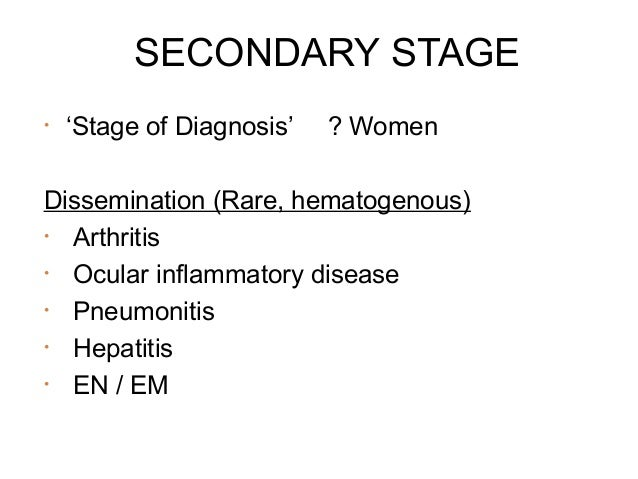 SECONDARY STAGE •  'Stage of Diagnosis'  ? Women  Dissemination (Rare, hematogenous) • Arthritis • Ocular inflammatory dis...