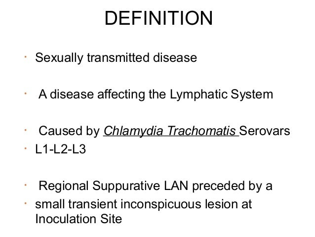 DEFINITION •  •  • •  • •  Sexually transmitted disease A disease affecting the Lymphatic System Caused by Chlamydia Trach...