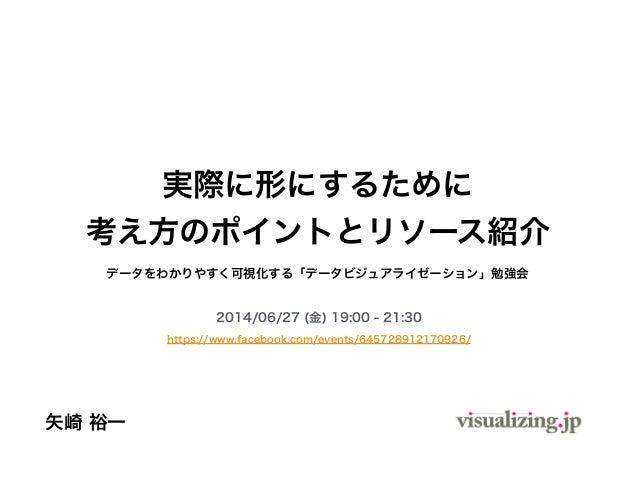 データをわかりやすく可視化する「データビジュアライゼーション」勉強会 2014/06/27 (金) 19:00 - 21:30 https://www.facebook.com/events/645728912170926/ 矢崎 裕一 実際に...